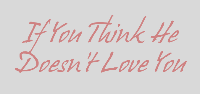 What To Do When The One You Love Doesn T Love You Back: If You Think He Doesn't Love You